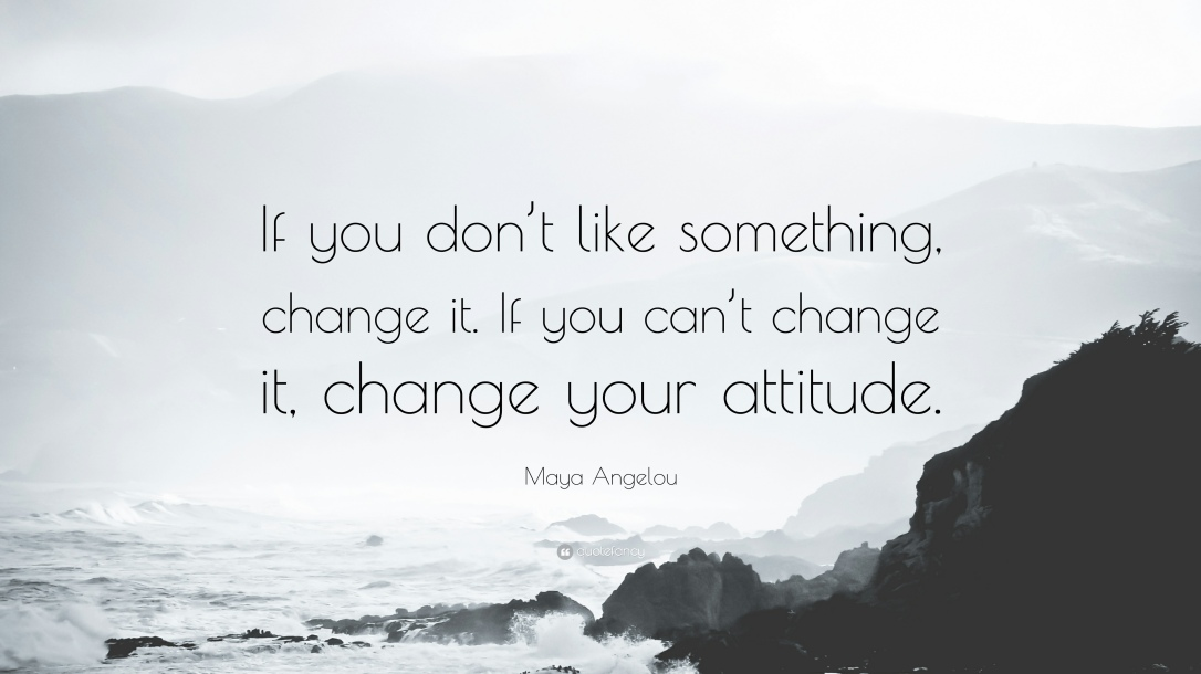 34643-Maya-Angelou-Quote-If-you-don-t-like-something-change-it-If-you